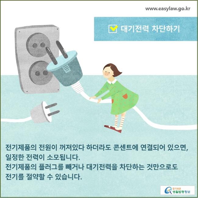 대기전력 차단하기 전기제품의 전원이 꺼져있다 하더라도 콘센트에 연결되어 있으면, 일정한 전력이 소모됩니다. 전기제품의 플러그를 빼거나 대기전력을 차단하는 것만으로도 전기를 절약할 수 있습니다.